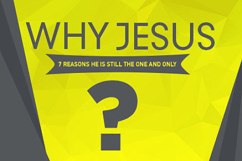 Why Jesus? 7 Reasons He is Still the One and Only