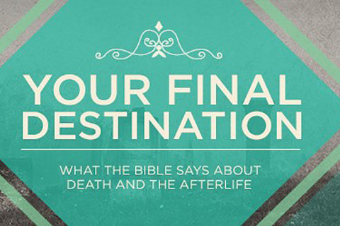 Your Final Destination: What the Bible Says About Death and the Afterlife